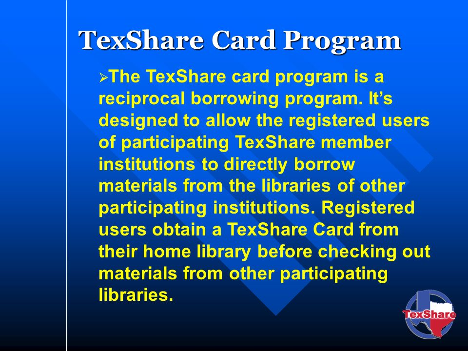TexShare Card Program The TexShare card program is a reciprocal borrowing program. Its designed to allow the registered users of participating TexShar