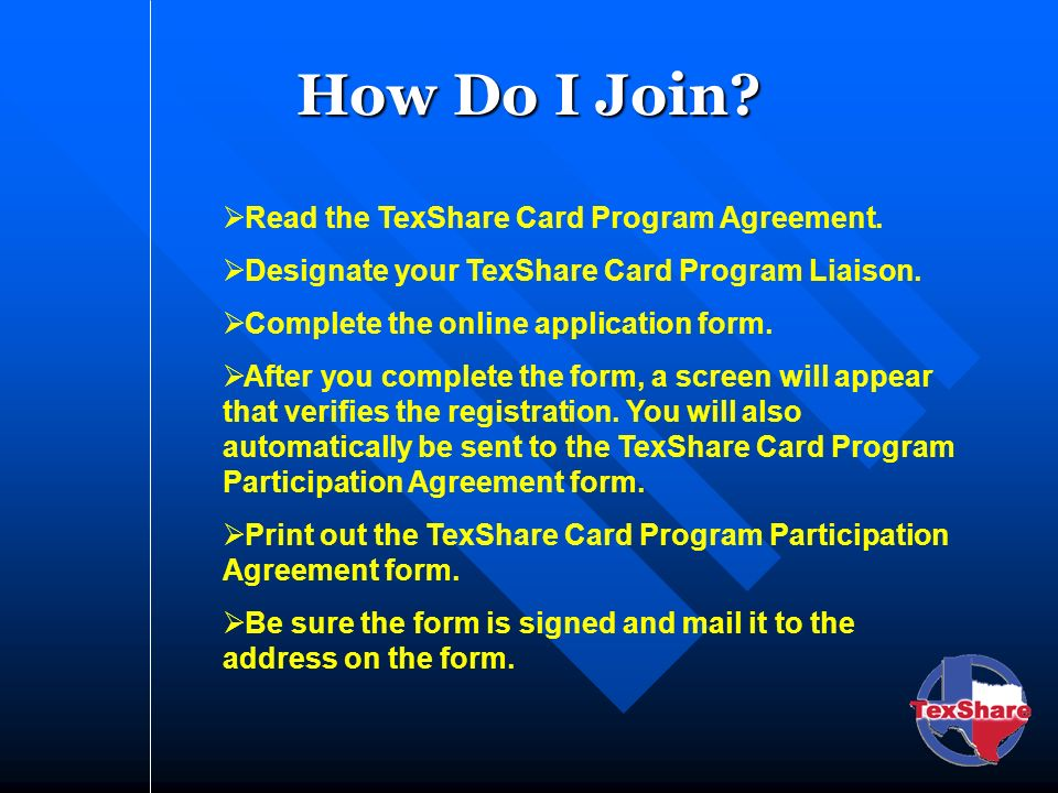 How Do I Join? Read the TexShare Card Program Agreement. Designate your TexShare Card Program Liaison. Complete the online application form. After you