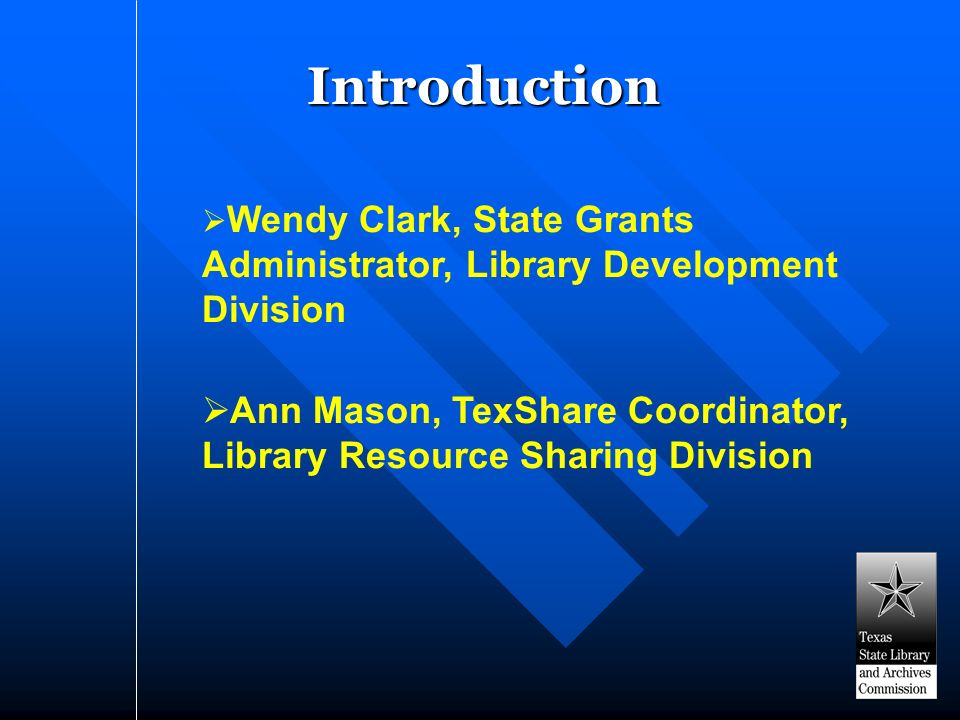 Introduction Wendy Clark, State Grants Administrator, Library Development Division Ann Mason, TexShare Coordinator, Library Resource Sharing Division