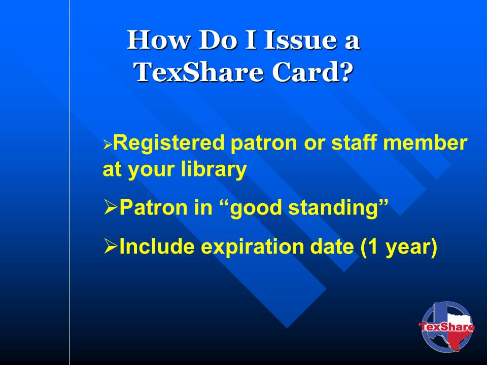 How Do I Issue a TexShare Card? Registered patron or staff member at your library Patron in good standing Include expiration date (1 year)