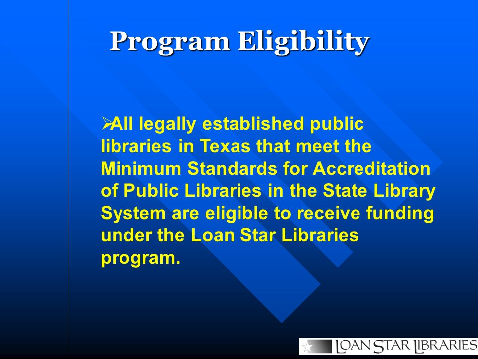 Program Eligibility All legally established public libraries in Texas that meet the Minimum Standards for Accreditation of Public Libraries in the State Library System are eligible to receive funding under the Loan Star Libraries program.