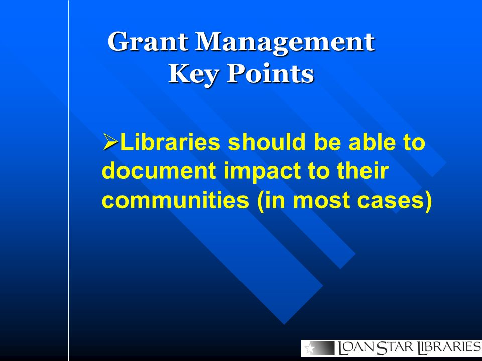 Libraries should be able to document impact to their communities (in most cases) Grant Management Key Points