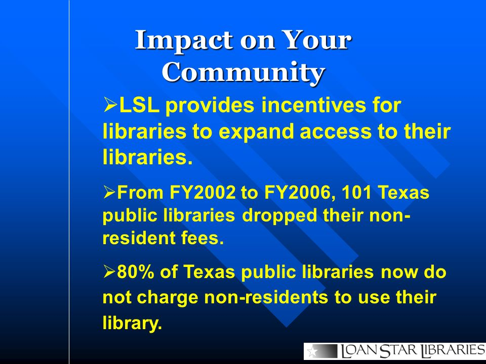 Impact on Your Community LSL provides incentives for libraries to expand access to their libraries. From FY2002 to FY2006, 101 Texas public libraries