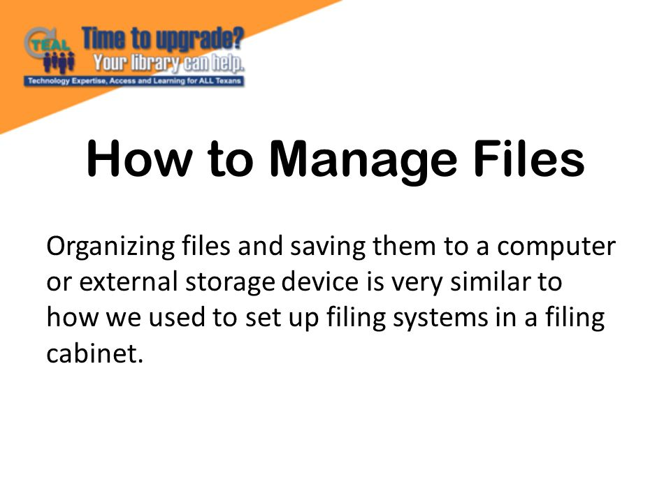 How to Manage Files Organizing files and saving them to a computer or external storage device is very similar to how we used to set up filing systems in a filing cabinet.