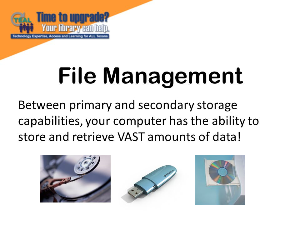 File Management Between primary and secondary storage capabilities, your computer has the ability to store and retrieve VAST amounts of data!