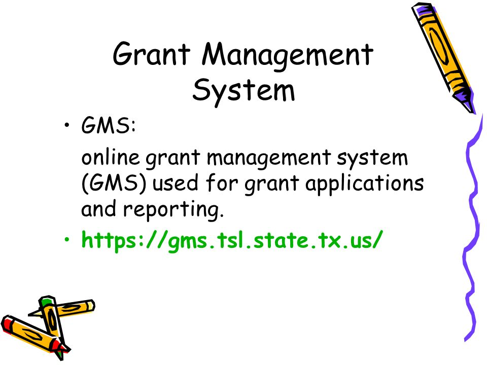GMS: online grant management system (GMS) used for grant applications and reporting. https://gms.tsl.state.tx.us/ Grant Management System