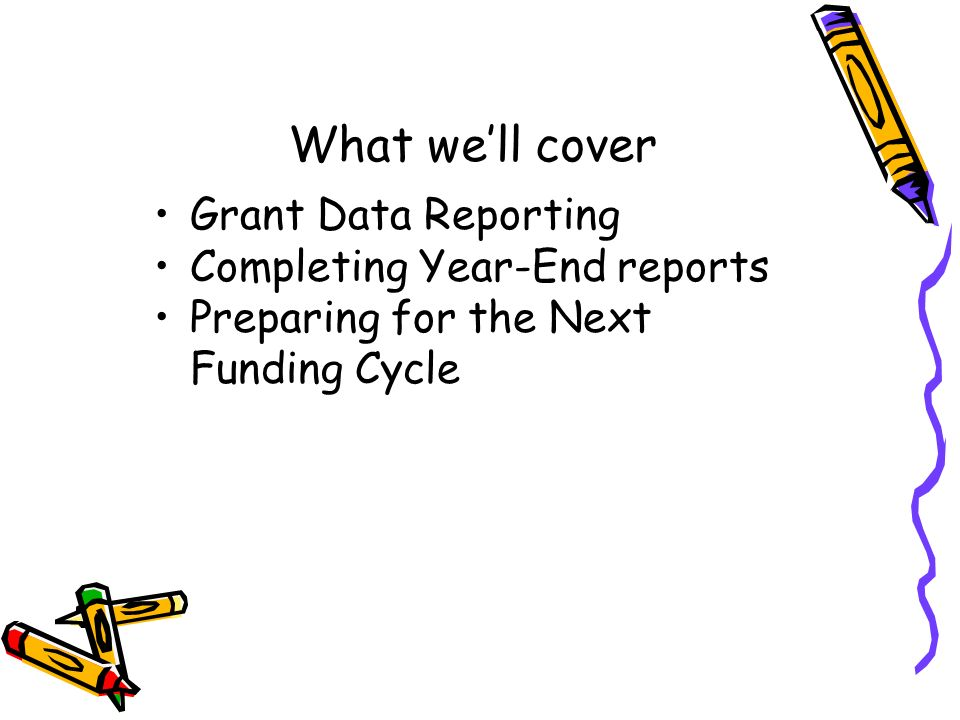 What well cover Grant Data Reporting Completing Year-End reports Preparing for the Next Funding Cycle