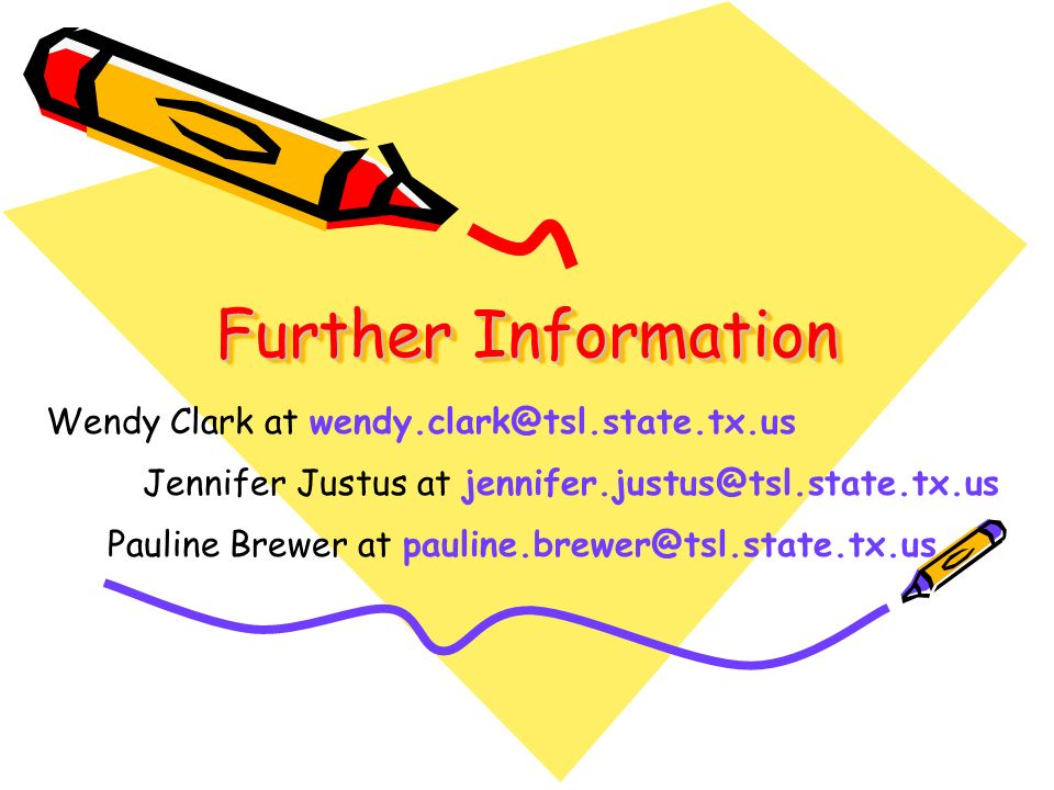 Further Information Wendy Clark at wendy.clark@tsl.state.tx.us Jennifer Justus at jennifer.justus@tsl.state.tx.us Pauline Brewer at pauline.brewer@tsl