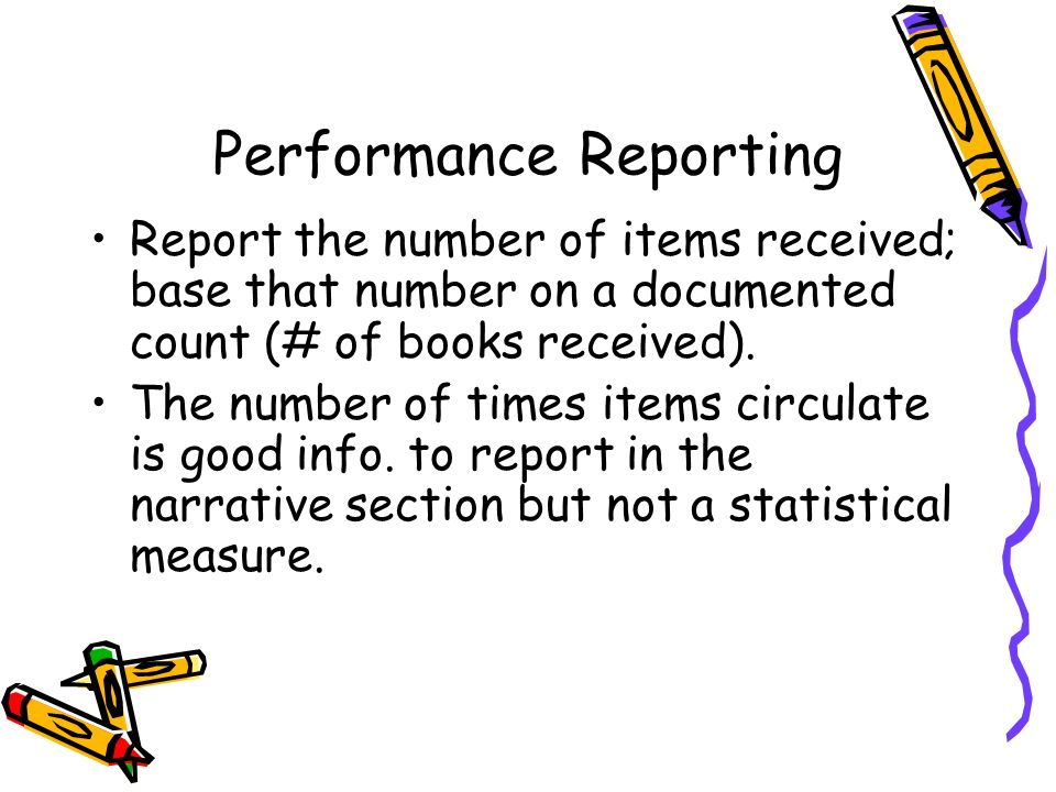 Performance Reporting Report the number of items received; base that number on a documented count (# of books received). The number of times items cir