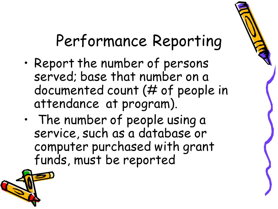 Performance Reporting Report the number of persons served; base that number on a documented count (# of people in attendance at program). The number o
