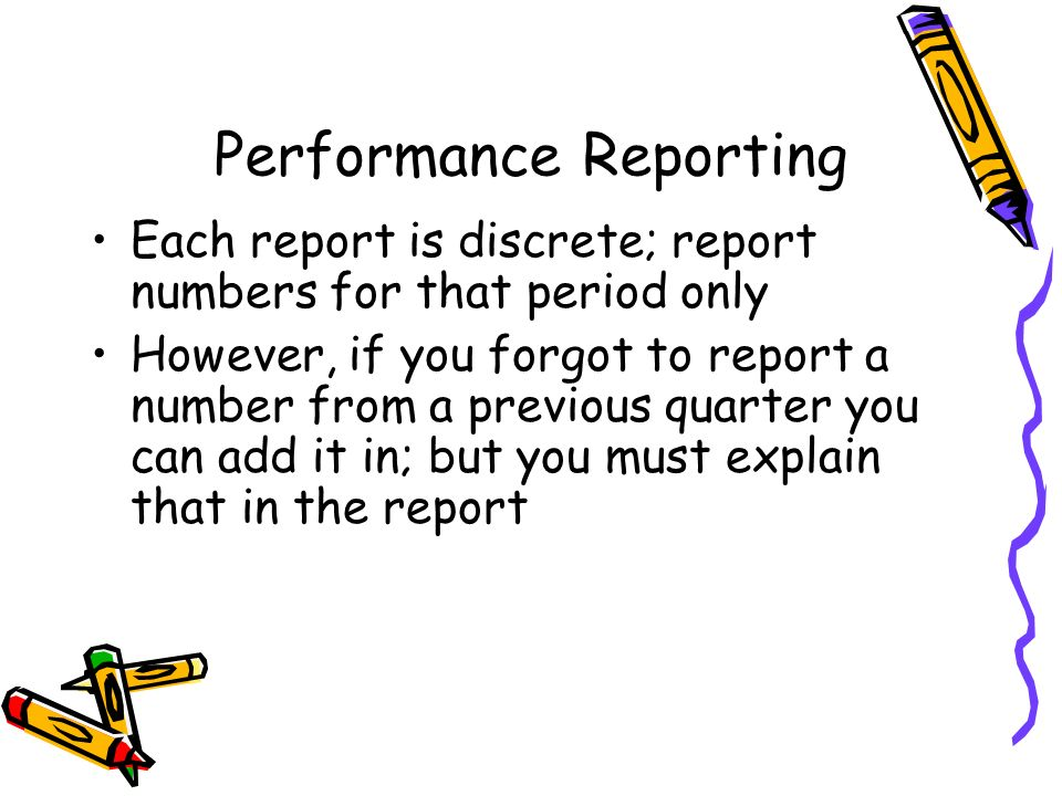 Performance Reporting Each report is discrete; report numbers for that period only However, if you forgot to report a number from a previous quarter y