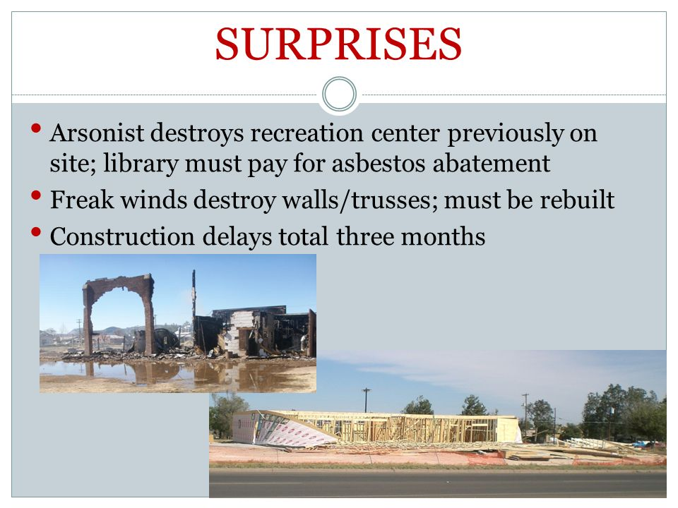 SURPRISES Arsonist destroys recreation center previously on site; library must pay for asbestos abatement Freak winds destroy walls/trusses; must be rebuilt Construction delays total three months
