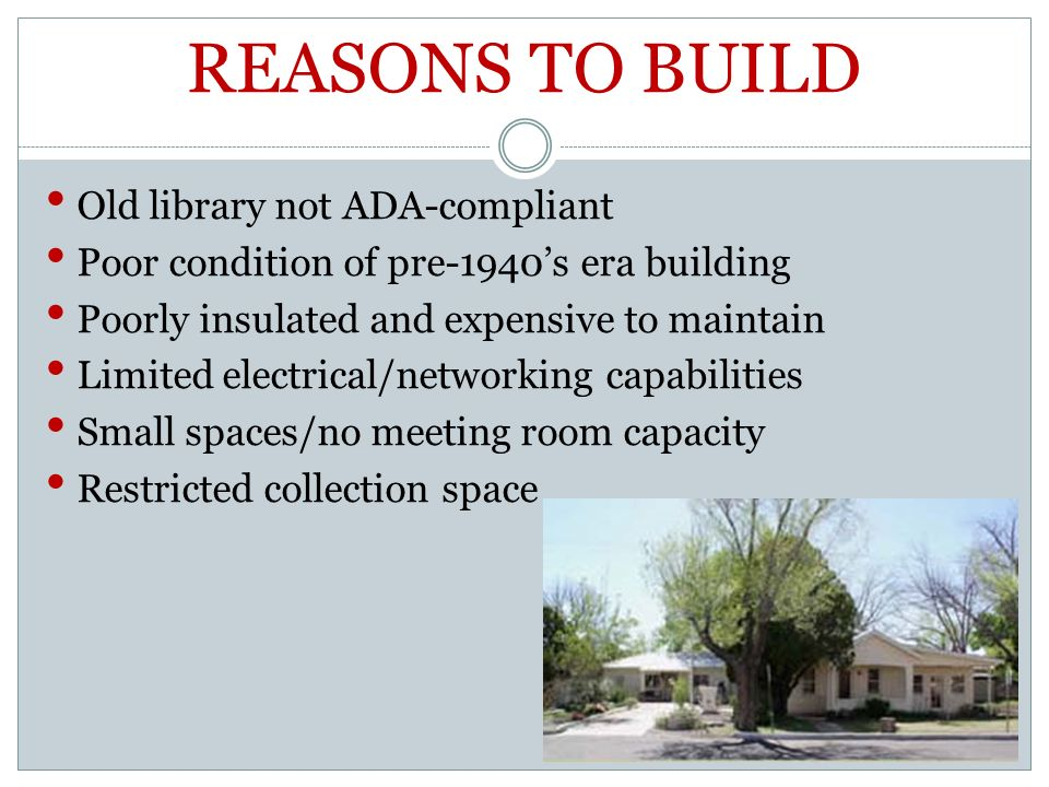 REASONS TO BUILD Old library not ADA-compliant Poor condition of pre-1940s era building Poorly insulated and expensive to maintain Limited electrical/networking capabilities Small spaces/no meeting room capacity Restricted collection space