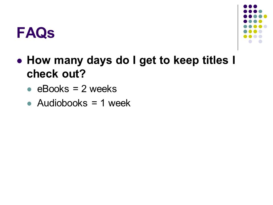 FAQs How many days do I get to keep titles I check out? eBooks = 2 weeks Audiobooks = 1 week