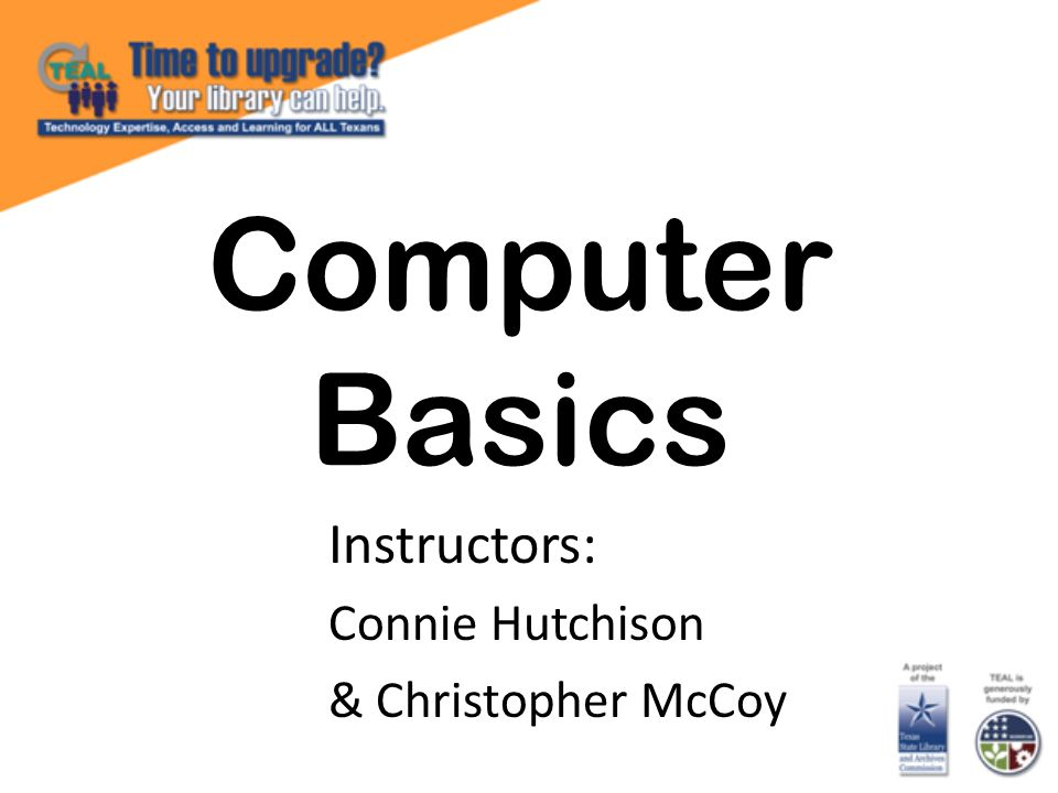 Computer Basics Instructors: Connie Hutchison & Christopher McCoy