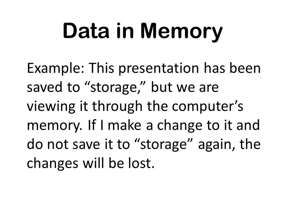 Data in Memory Example: This presentation has been saved to storage, but we are viewing it through the computers memory. If I make a change to it and