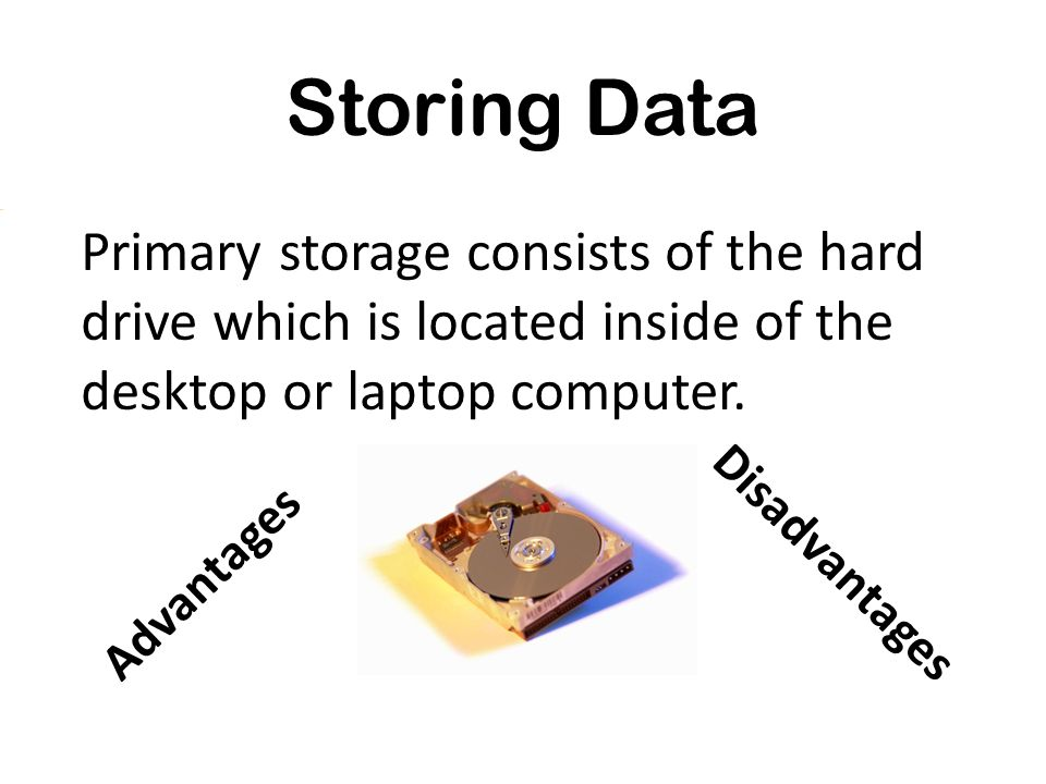 Primary storage consists of the hard drive which is located inside of the desktop or laptop computer. Advantages Disadvantages