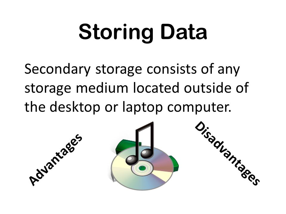 Storing Data Secondary storage consists of any storage medium located outside of the desktop or laptop computer. Advantages Disadvantages