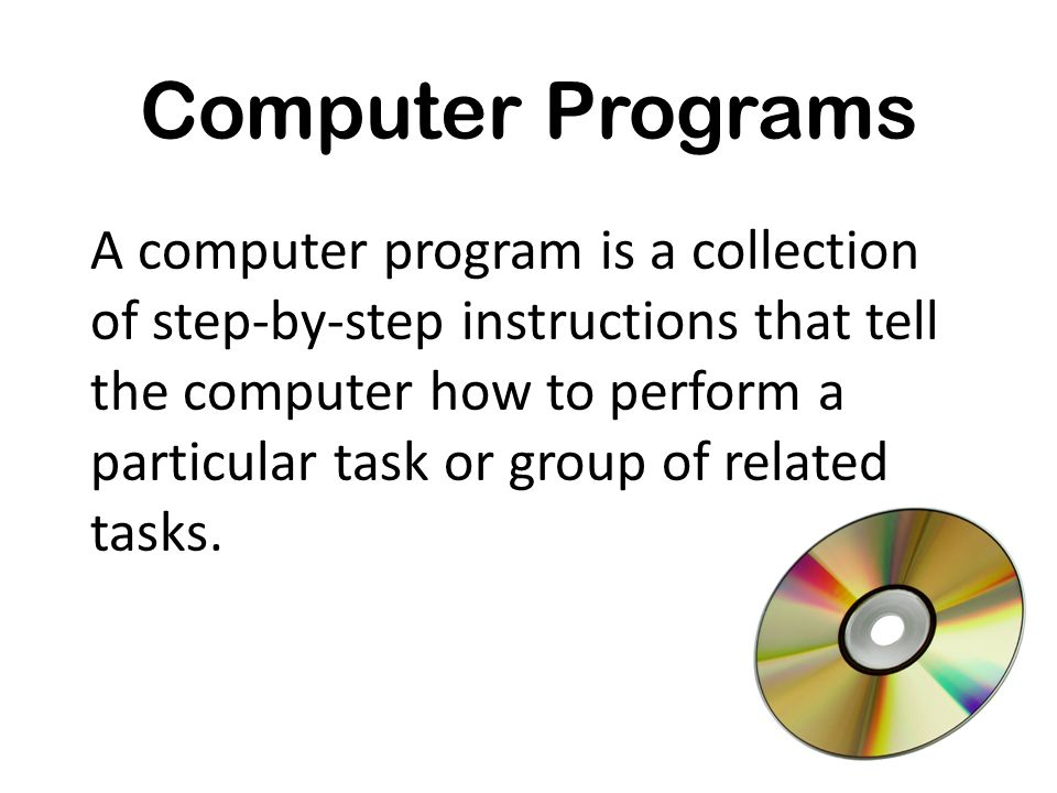 Computer Programs A computer program is a collection of step-by-step instructions that tell the computer how to perform a particular task or group of