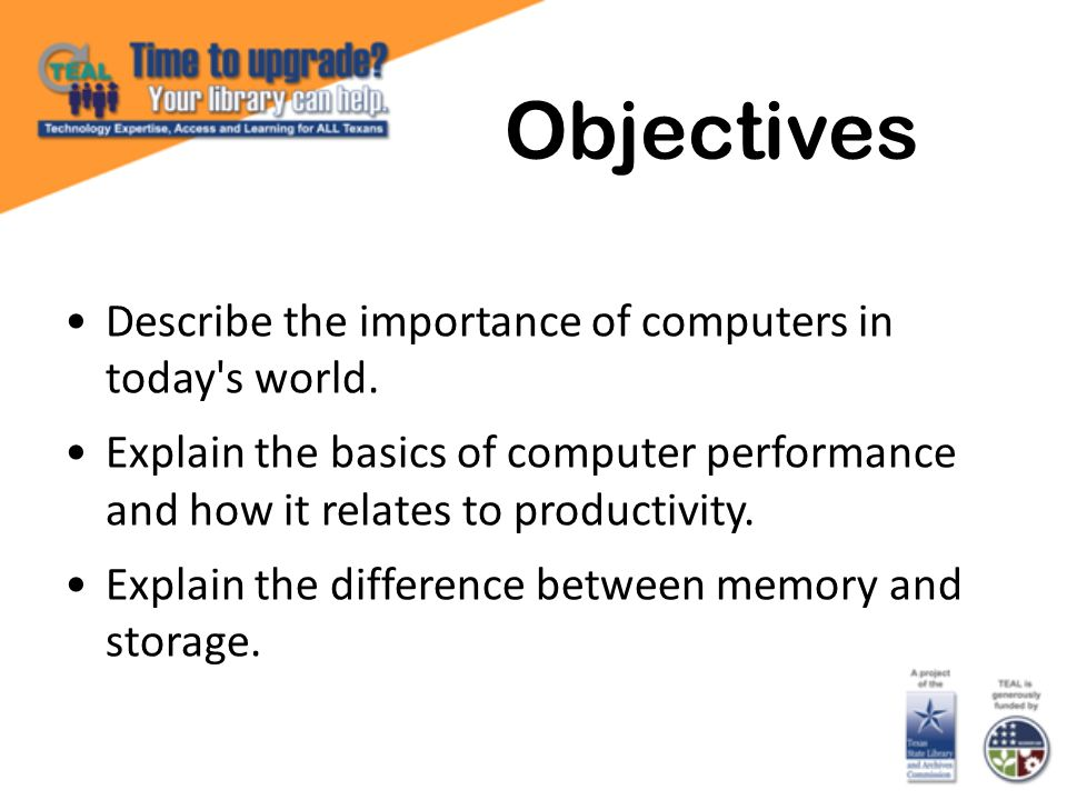 Objectives Describe the importance of computers in today's world. Explain the basics of computer performance and how it relates to productivity. Expla