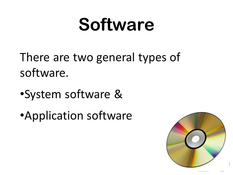 Software There are two general types of software. System software & Application software