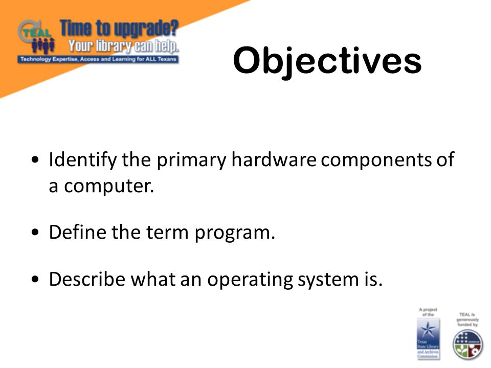 Identify the primary hardware components of a computer. Define the term program. Describe what an operating system is. Objectives