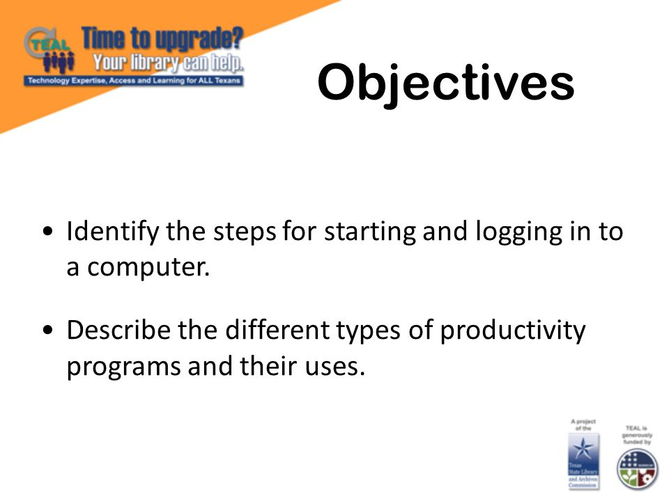 Identify the steps for starting and logging in to a computer. Describe the different types of productivity programs and their uses. Objectives