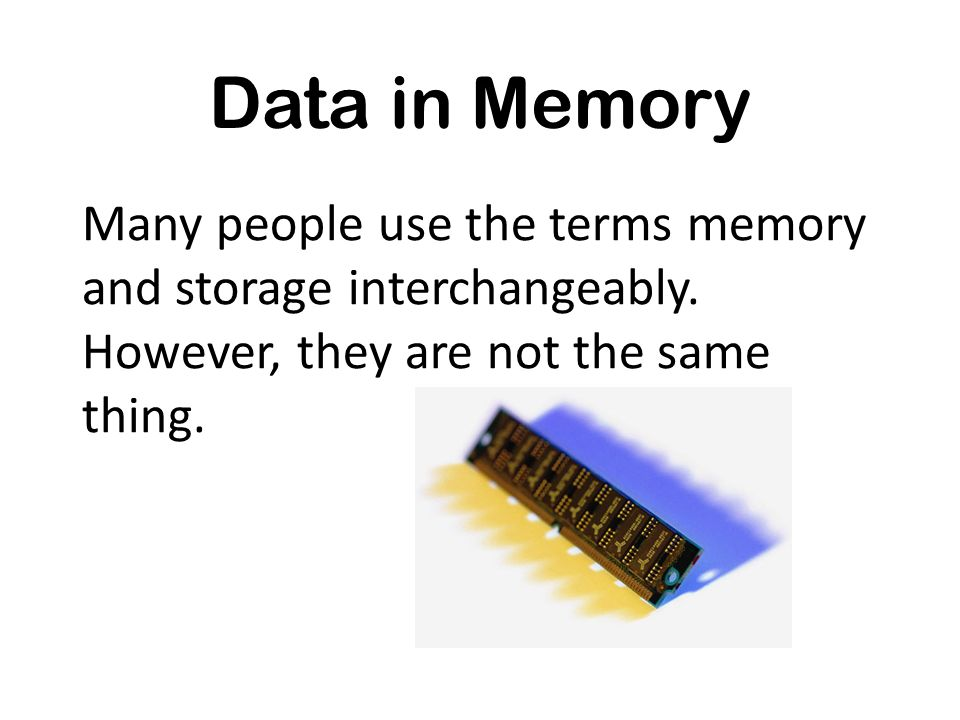 Many people use the terms memory and storage interchangeably. However, they are not the same thing. Data in Memory