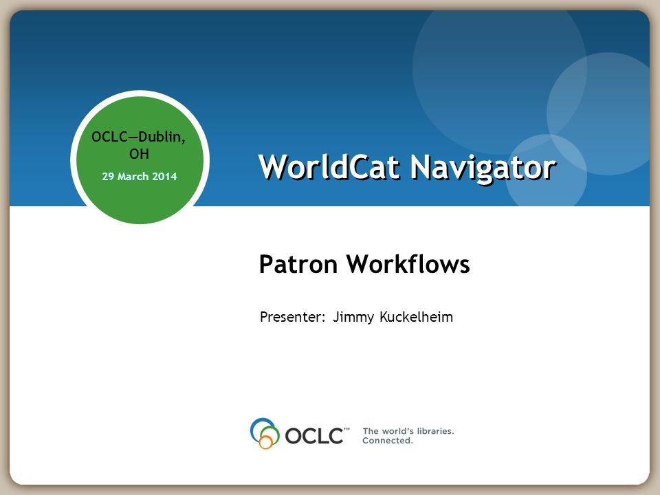 WorldCat Navigator Patron Workflows OCLCDublin, OH 29 March 2014 Presenter: Jimmy Kuckelheim