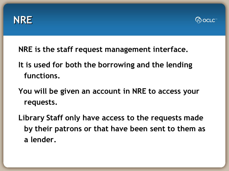 NRE NRE is the staff request management interface. It is used for both the borrowing and the lending functions. You will be given an account in NRE to