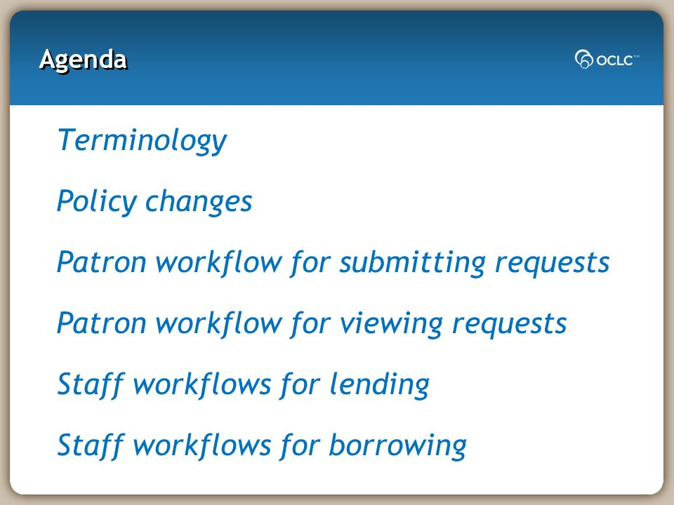 Agenda Terminology Policy changes Patron workflow for submitting requests Patron workflow for viewing requests Staff workflows for lending Staff workf