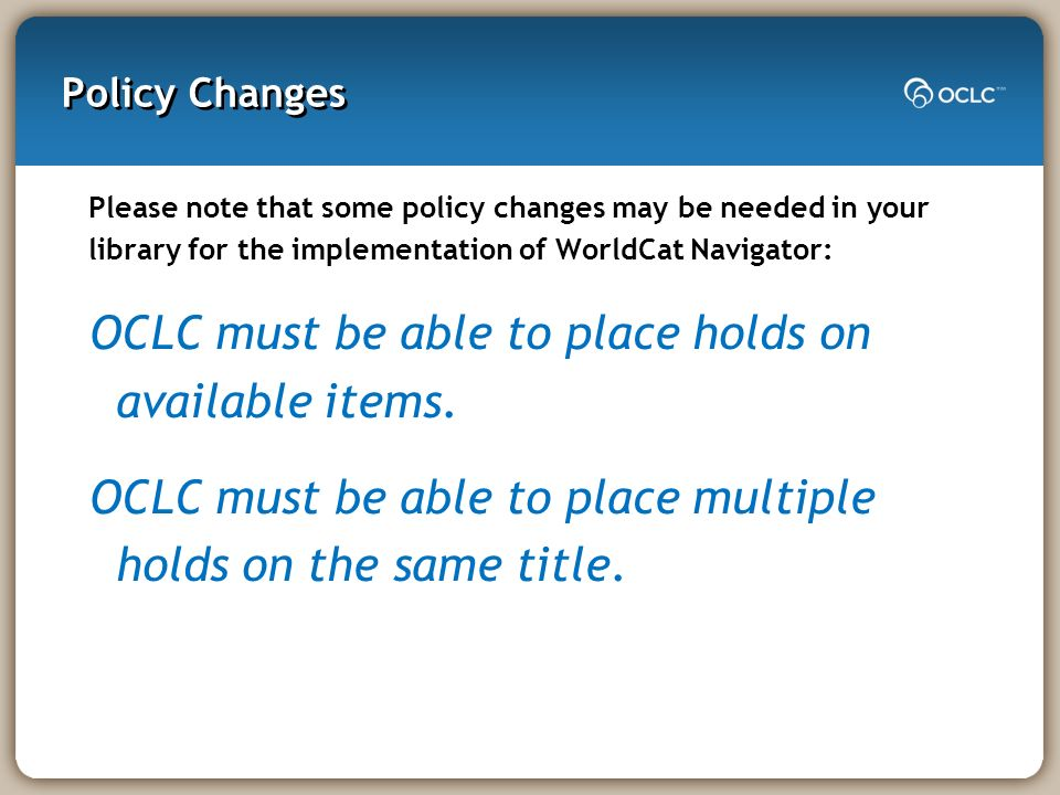 Policy Changes Please note that some policy changes may be needed in your library for the implementation of WorldCat Navigator: OCLC must be able to p
