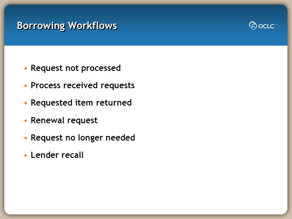 Borrowing Workflows Request not processed Process received requests Requested item returned Renewal request Request no longer needed Lender recall