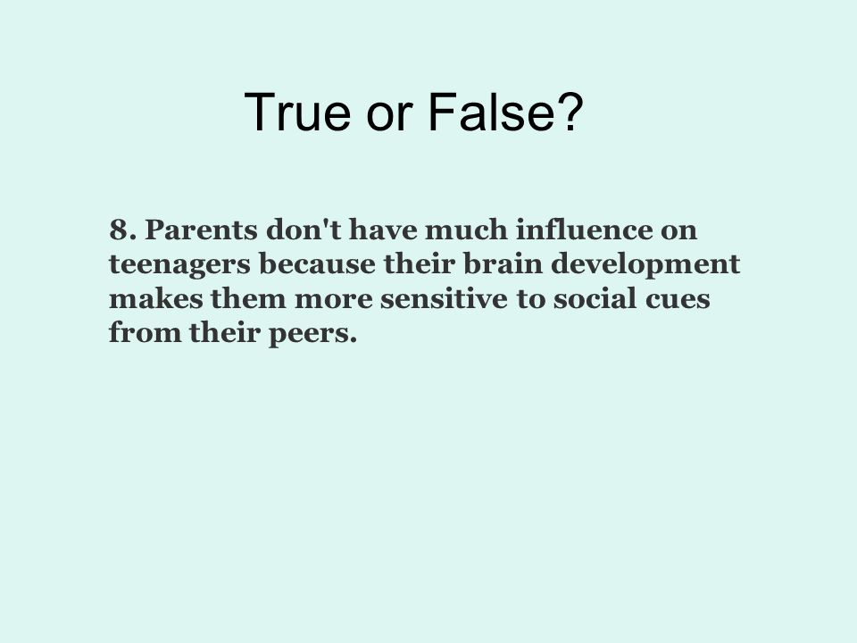 True or False? 8. Parents don't have much influence on teenagers because their brain development makes them more sensitive to social cues from their p