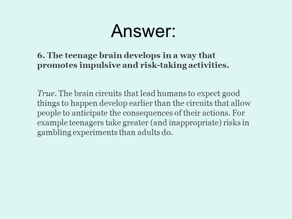 Answer: 6. The teenage brain develops in a way that promotes impulsive and risk-taking activities. True. The brain circuits that lead humans to expect