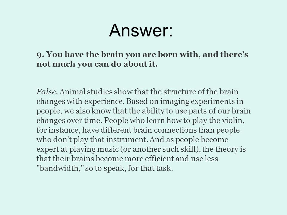 Answer: 9. You have the brain you are born with, and there's not much you can do about it. False. Animal studies show that the structure of the brain