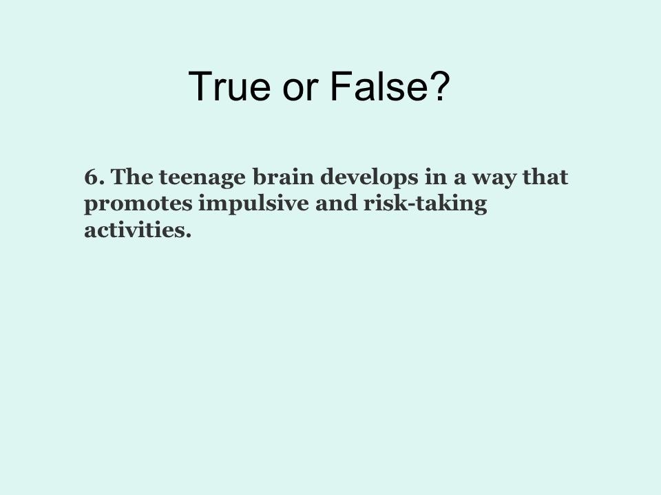 True or False? 7. Teenagers are more at risk for drug addiction than adults.