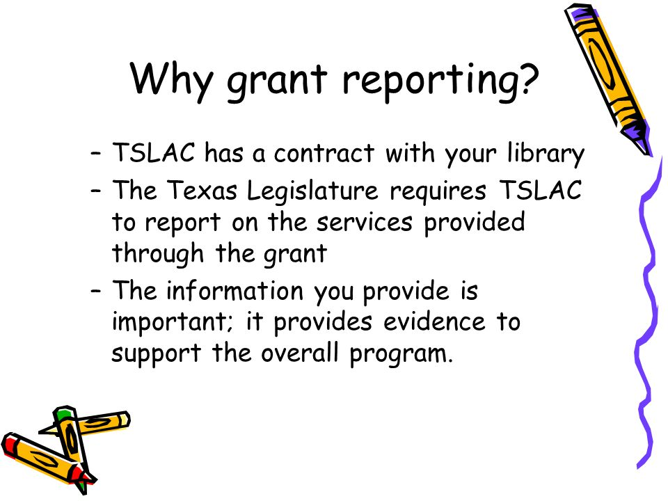 Why grant reporting? –TSLAC has a contract with your library –The Texas Legislature requires TSLAC to report on the services provided through the gran