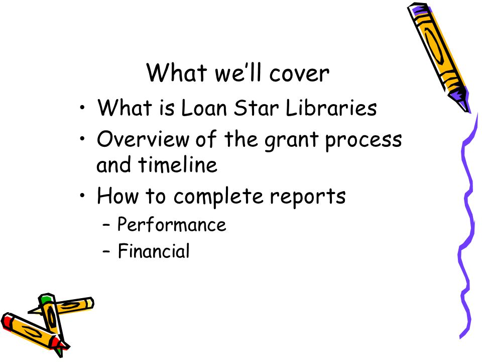 What well cover What is Loan Star Libraries Overview of the grant process and timeline How to complete reports –Performance –Financial