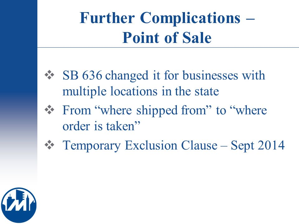 Further Complications – Point of Sale SB 636 changed it for businesses with multiple locations in the state From where shipped from to where order is taken Temporary Exclusion Clause – Sept 2014