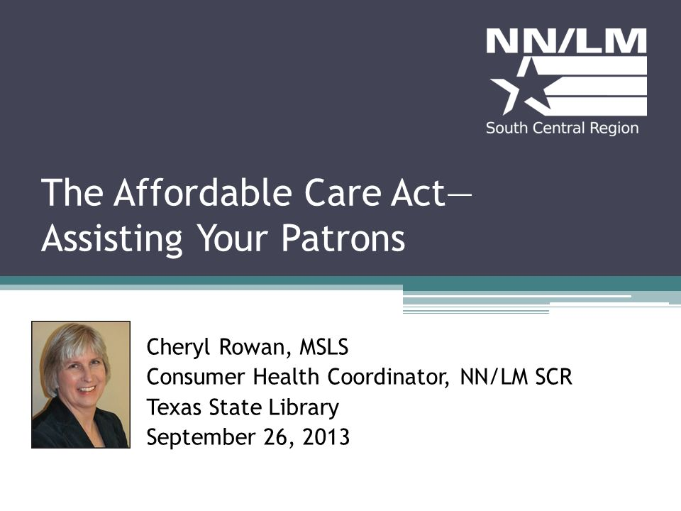 The Affordable Care Act Assisting Your Patrons Cheryl Rowan, MSLS Consumer Health Coordinator, NN/LM SCR Texas State Library September 26, 2013