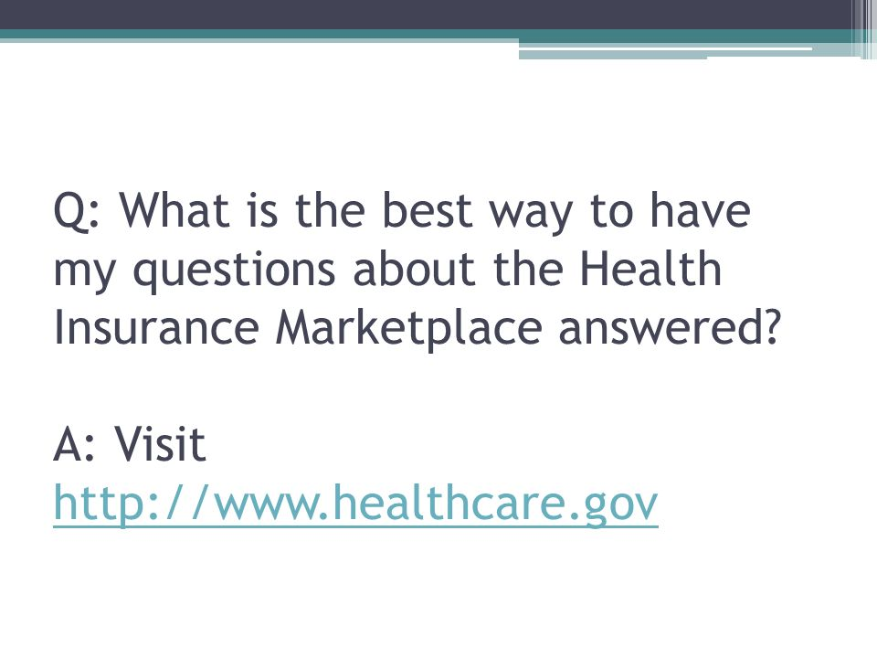 Q: What is the best way to have my questions about the Health Insurance Marketplace answered.