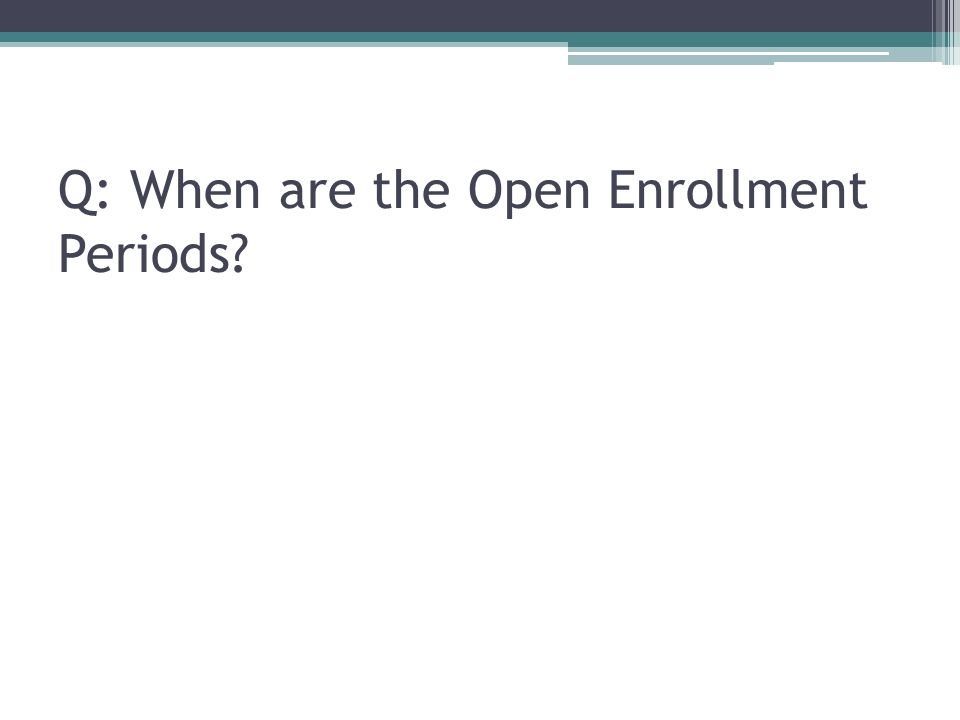 Q: When are the Open Enrollment Periods
