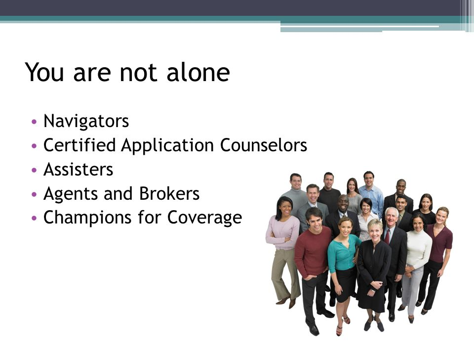You are not alone Navigators Certified Application Counselors Assisters Agents and Brokers Champions for Coverage
