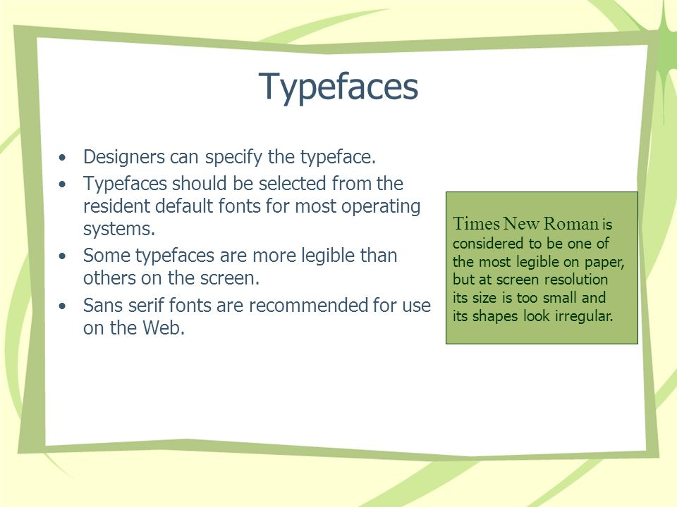 Typefaces Designers can specify the typeface. Typefaces should be selected from the resident default fonts for most operating systems. Some typefaces