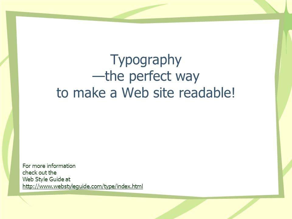 Typography the perfect way to make a Web site readable! For more information check out the Web Style Guide at http://www.webstyleguide.com/type/index.