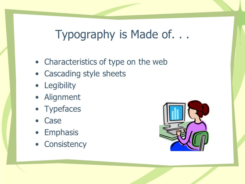 Typography is Made of... Characteristics of type on the web Cascading style sheets Legibility Alignment Typefaces Case Emphasis Consistency
