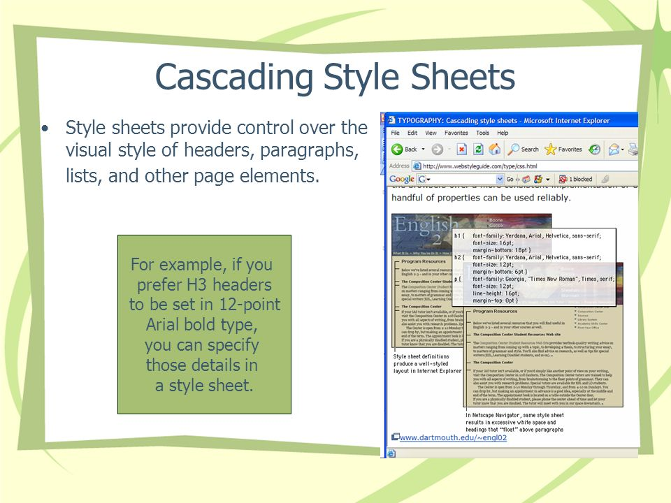 Cascading Style Sheets Style sheets provide control over the visual style of headers, paragraphs, lists, and other page elements. For example, if you