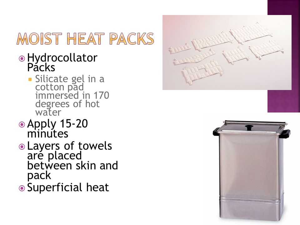 Hydrocollator Packs Silicate gel in a cotton pad immersed in 170 degrees of hot water Apply 15-20 minutes Layers of towels are placed between skin and
