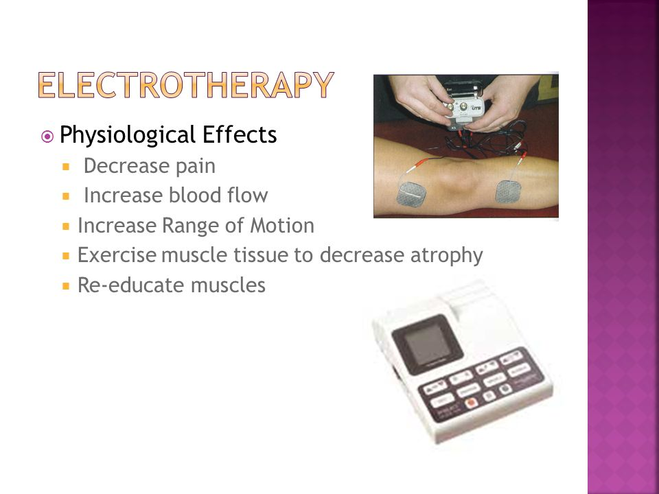 Physiological Effects Decrease pain Increase blood flow Increase Range of Motion Exercise muscle tissue to decrease atrophy Re-educate muscles